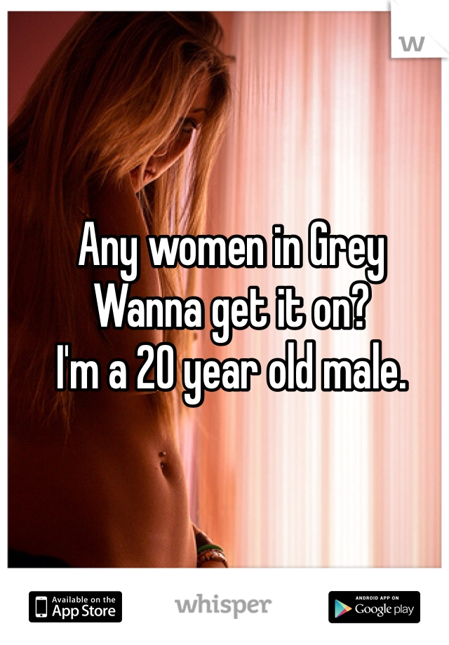 Any women in Grey Wanna get it on? I'm a 20 year old male.