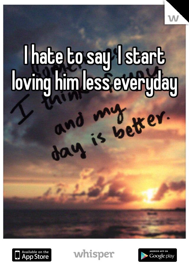 I hate to say  I start loving him less everyday