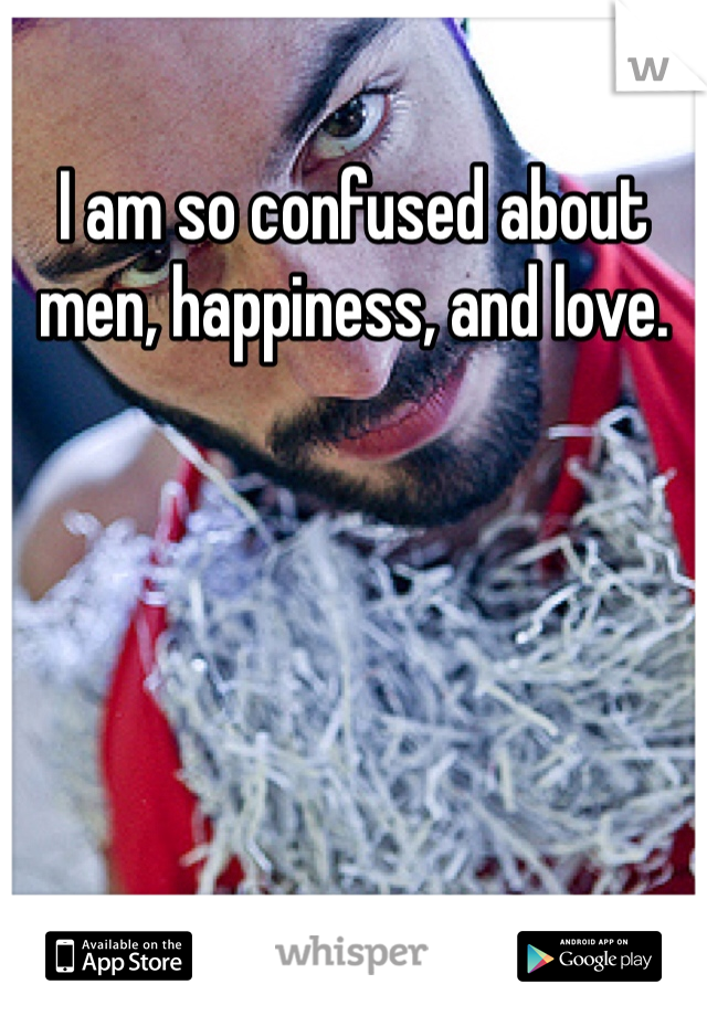 I am so confused about men, happiness, and love.
