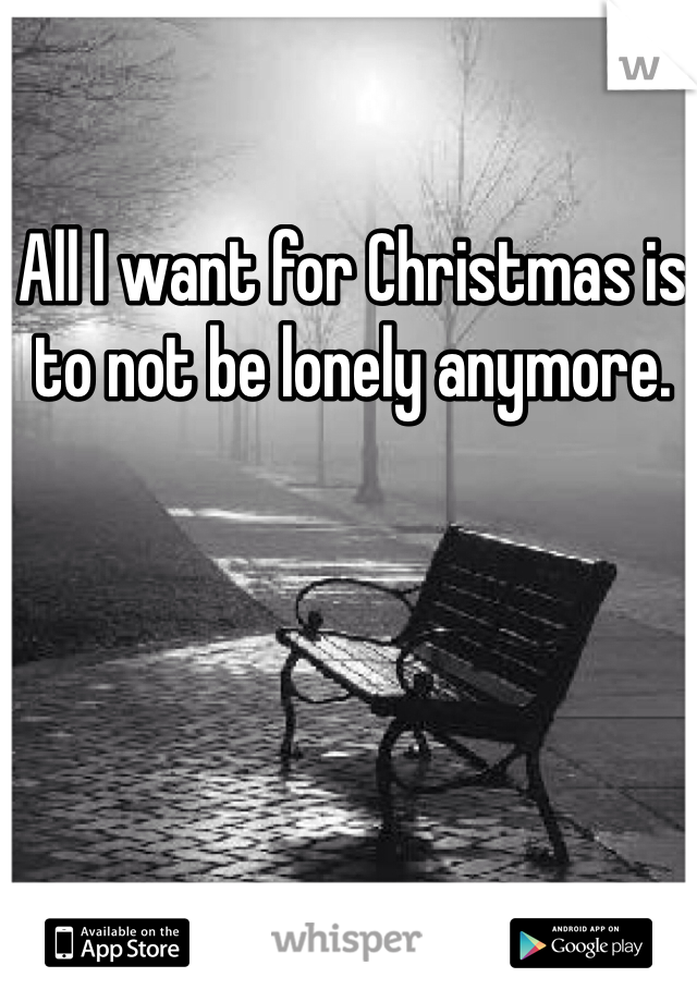 All I want for Christmas is to not be lonely anymore.
