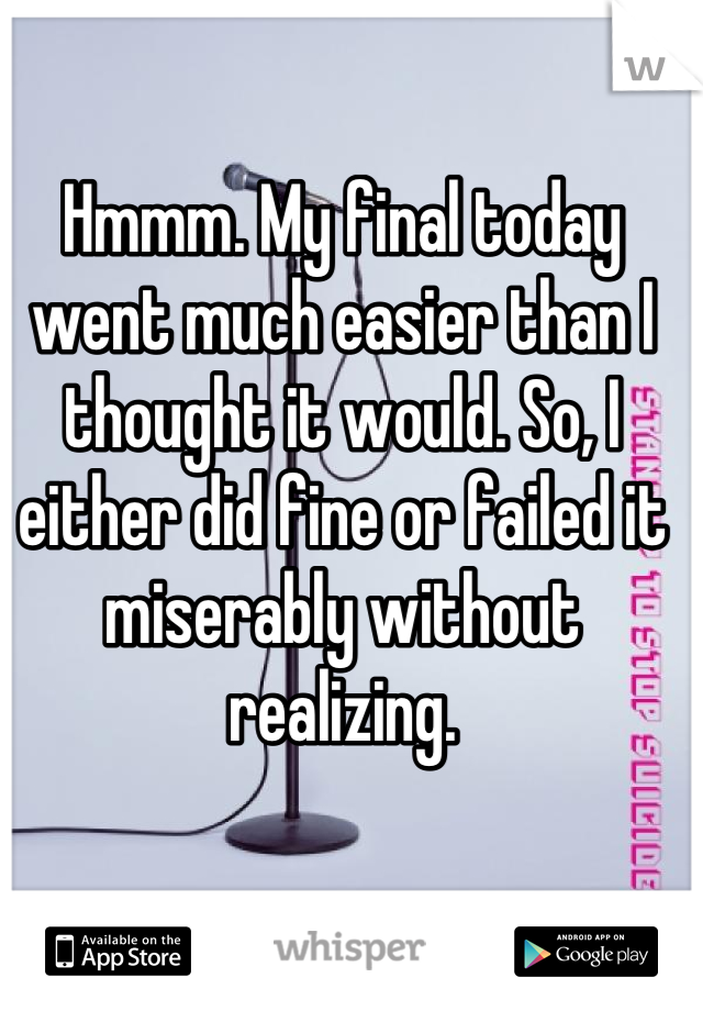 Hmmm. My final today went much easier than I thought it would. So, I either did fine or failed it miserably without realizing.