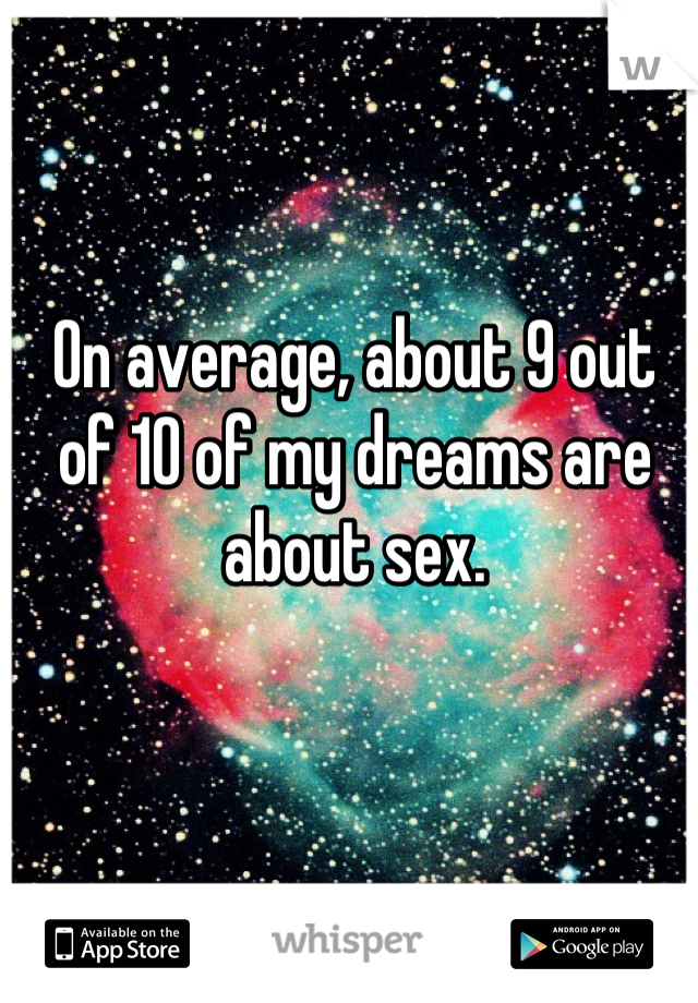 On average, about 9 out of 10 of my dreams are about sex.
