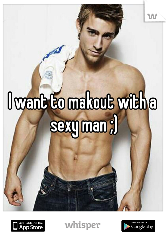 I want to makout with a sexy man ;)