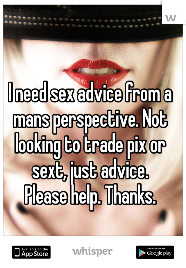 I need sex advice from a mans perspective. Not looking to trade pix or sext, just advice.  Please help. Thanks.