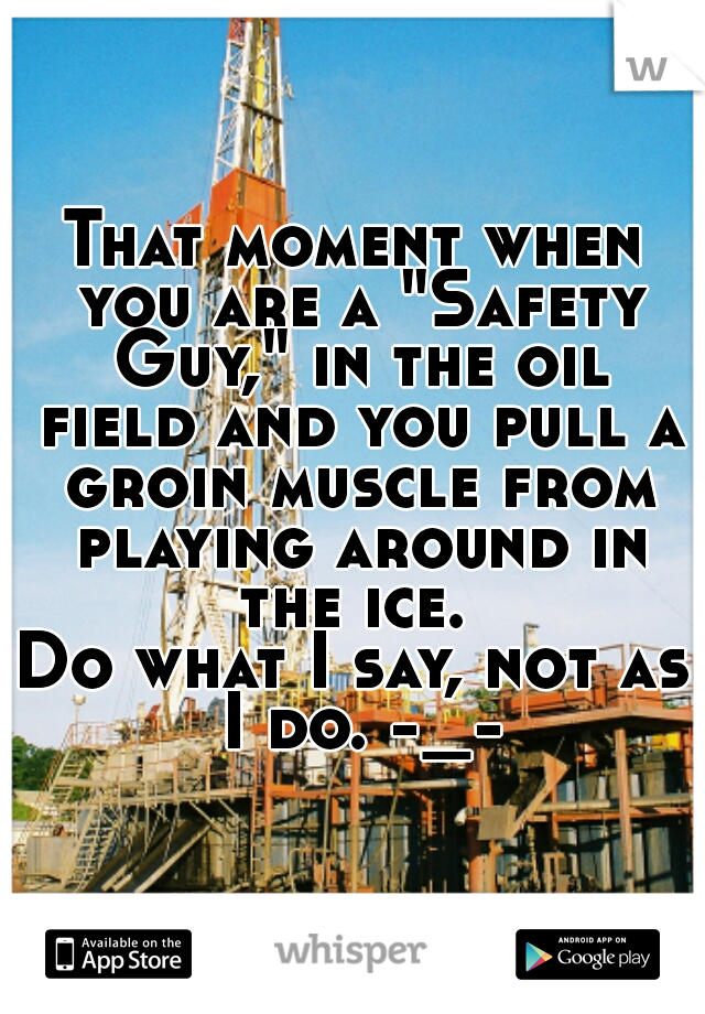 "That moment when you are a ""Safety Guy,"" in the oil field and you pull a groin muscle from playing around in the ice.  Do what I say, not as I do. -_-"