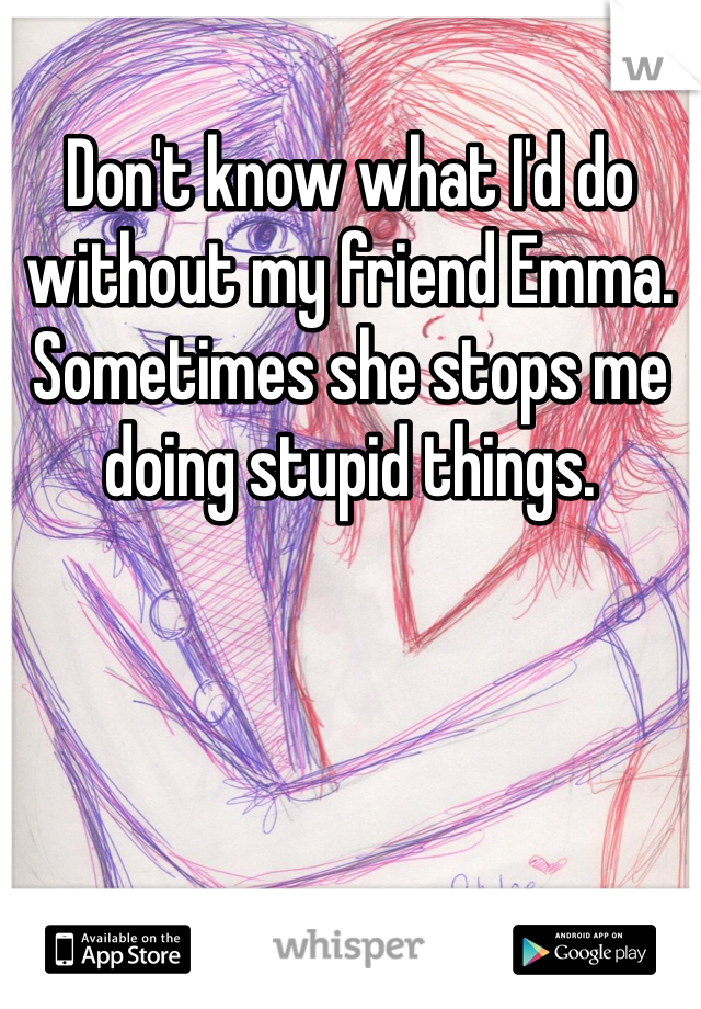 Don't know what I'd do without my friend Emma. Sometimes she stops me doing stupid things.