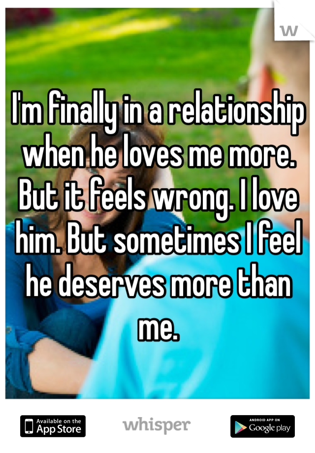 I'm finally in a relationship when he loves me more. But it feels wrong. I love him. But sometimes I feel he deserves more than me.