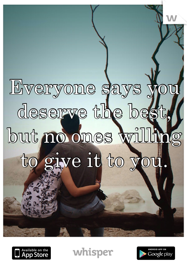 Everyone says you deserve the best, but no ones willing to give it to you.