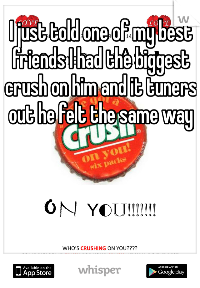 I just told one of my best friends I had the biggest crush on him and it tuners out he felt the same way