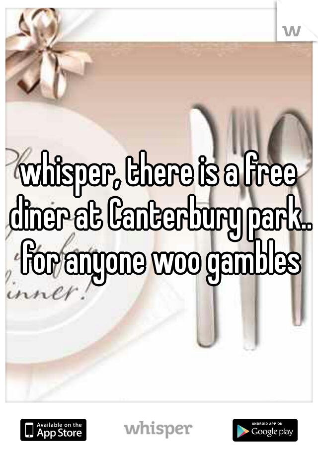 whisper, there is a free diner at Canterbury park.. for anyone woo gambles