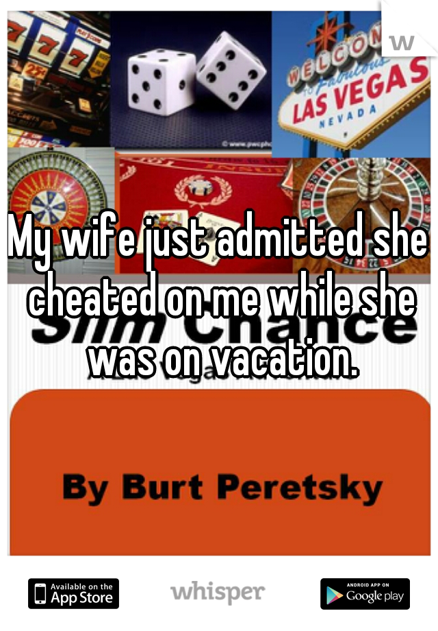 My wife just admitted she cheated on me while she was on vacation.