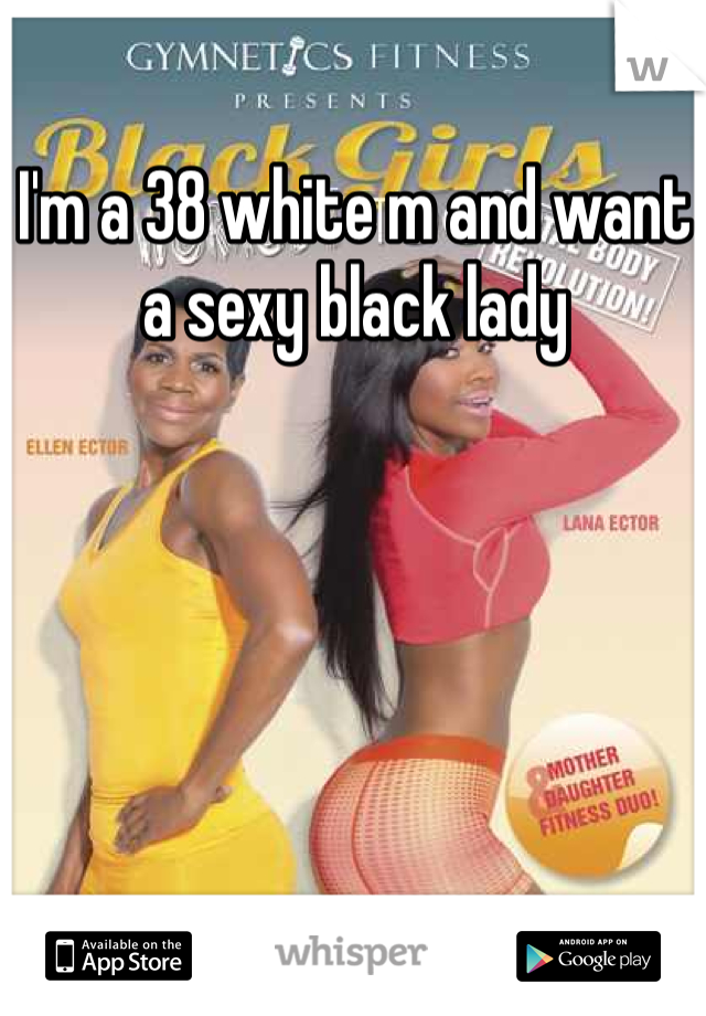 I'm a 38 white m and want a sexy black lady