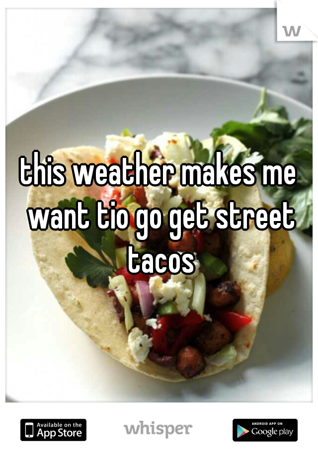 this weather makes me want tio go get street tacos