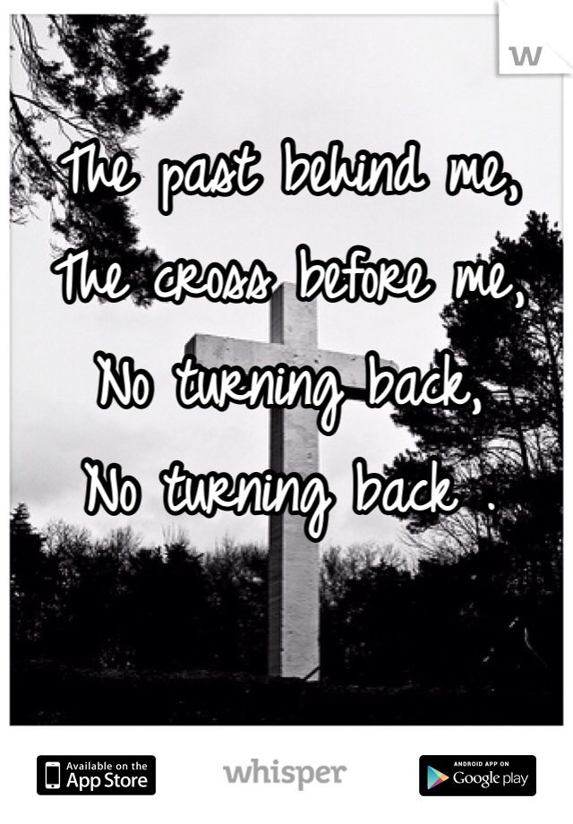 The past behind me, The cross before me, No turning back, No turning back .