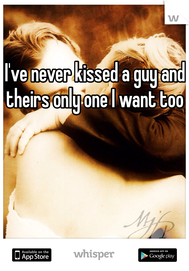 I've never kissed a guy and theirs only one I want too