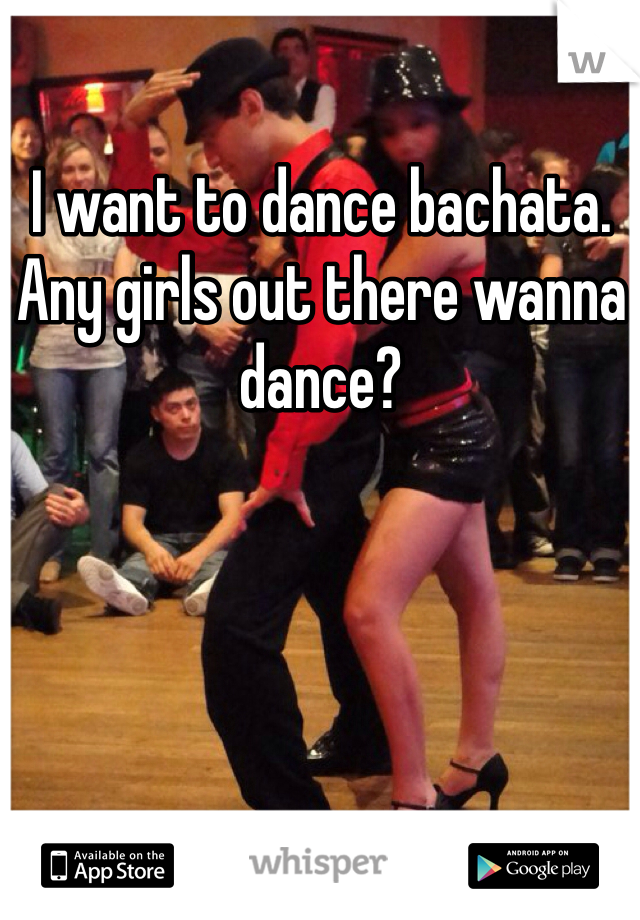 I want to dance bachata. Any girls out there wanna dance?