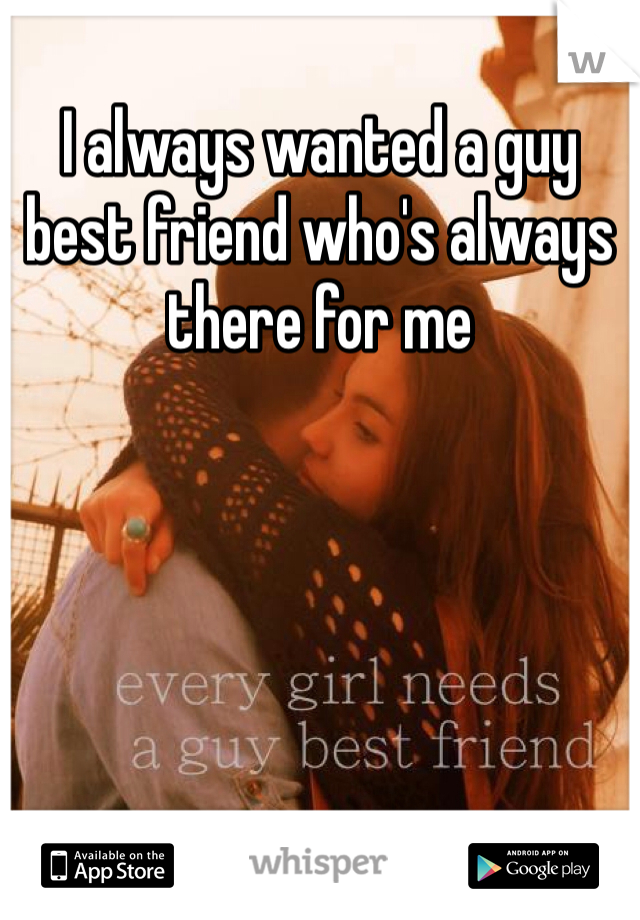 I always wanted a guy best friend who's always there for me