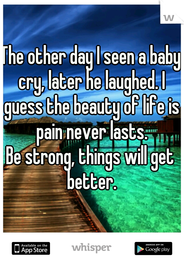 The other day I seen a baby cry, later he laughed. I guess the beauty of life is pain never lasts.  Be strong, things will get better.