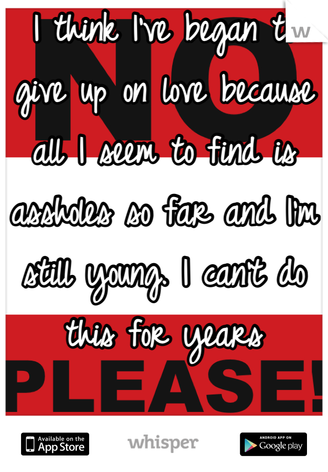 I think I've began to give up on love because all I seem to find is assholes so far and I'm still young. I can't do this for years