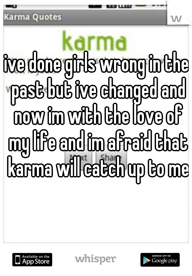 ive done girls wrong in the past but ive changed and now im with the love of my life and im afraid that karma will catch up to me