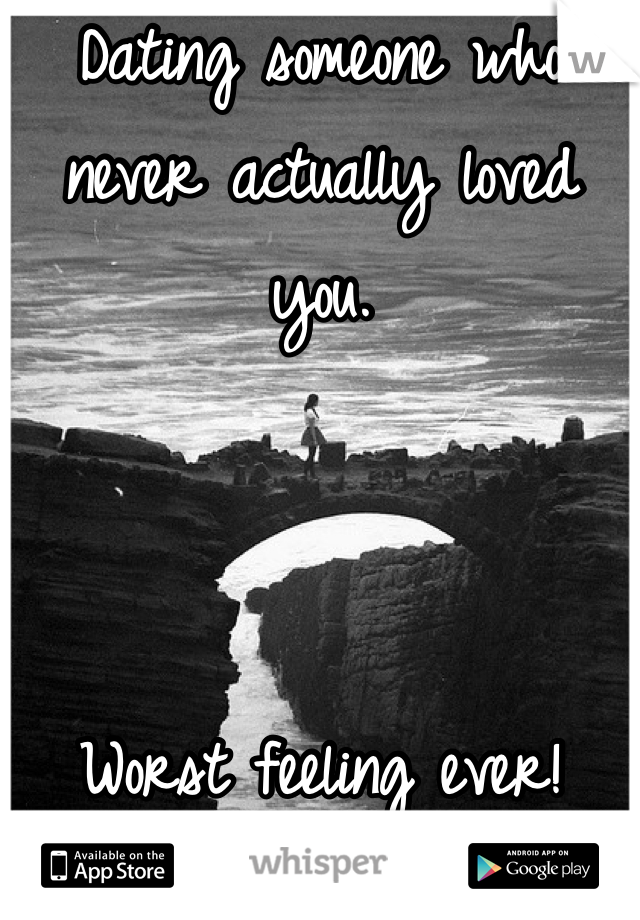 Dating someone who never actually loved you.    Worst feeling ever!