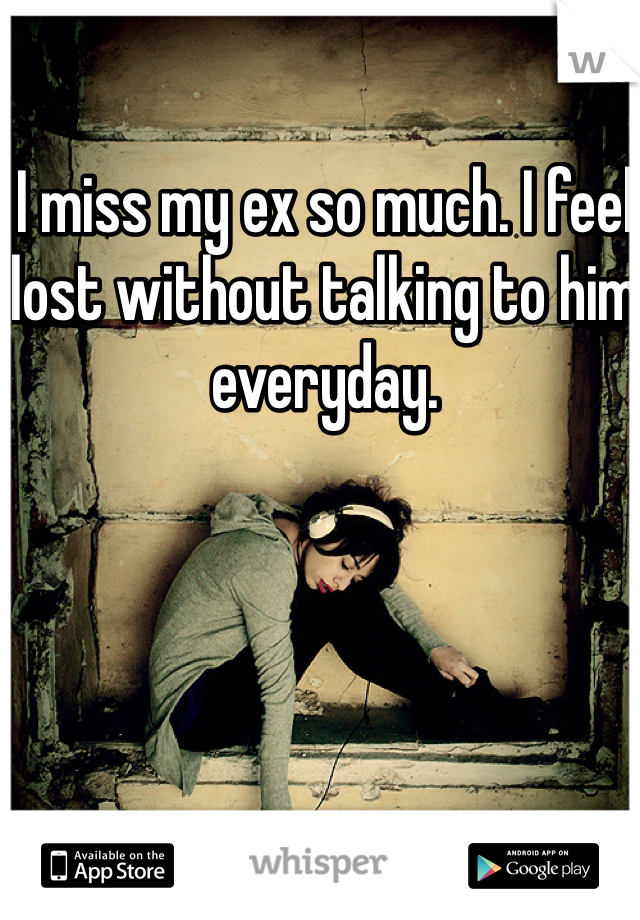 I miss my ex so much. I feel lost without talking to him everyday.