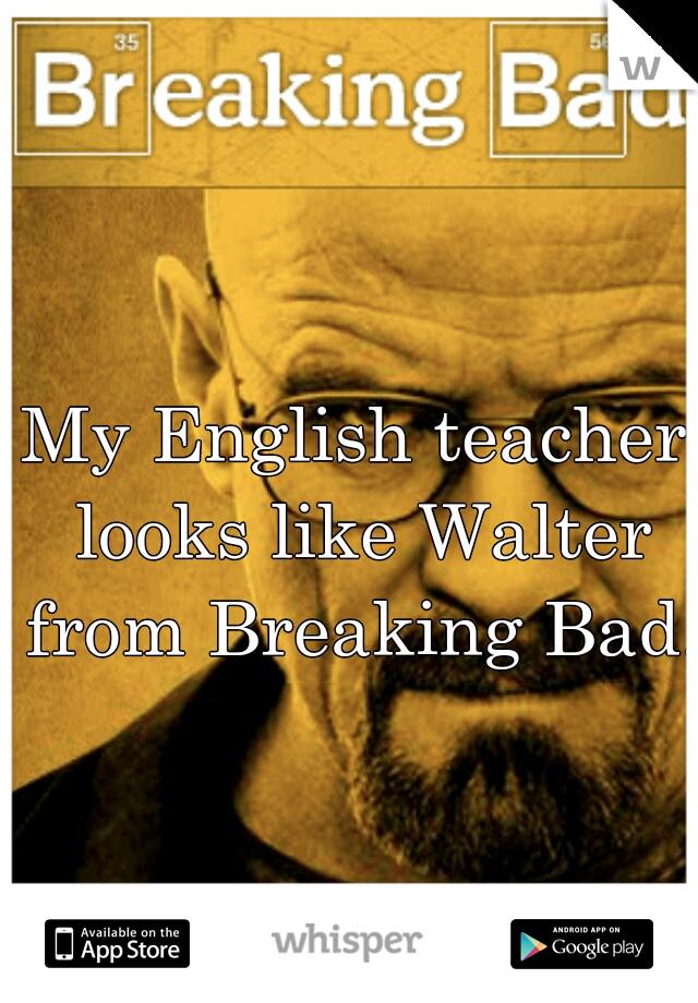 My English teacher looks like Walter from Breaking Bad.