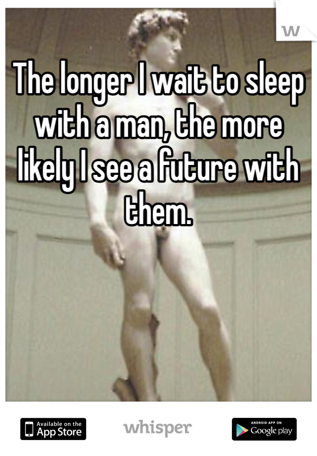 The longer I wait to sleep with a man, the more likely I see a future with them.