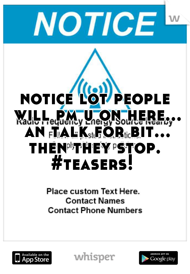 notice lot people will pm u on here... an talk for bit... then they stop.  #teasers!