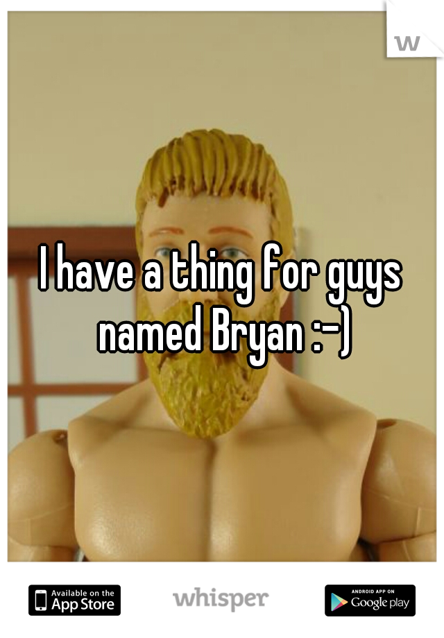 I have a thing for guys named Bryan :-)