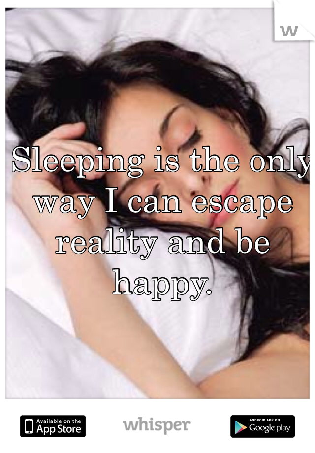Sleeping is the only way I can escape reality and be happy.