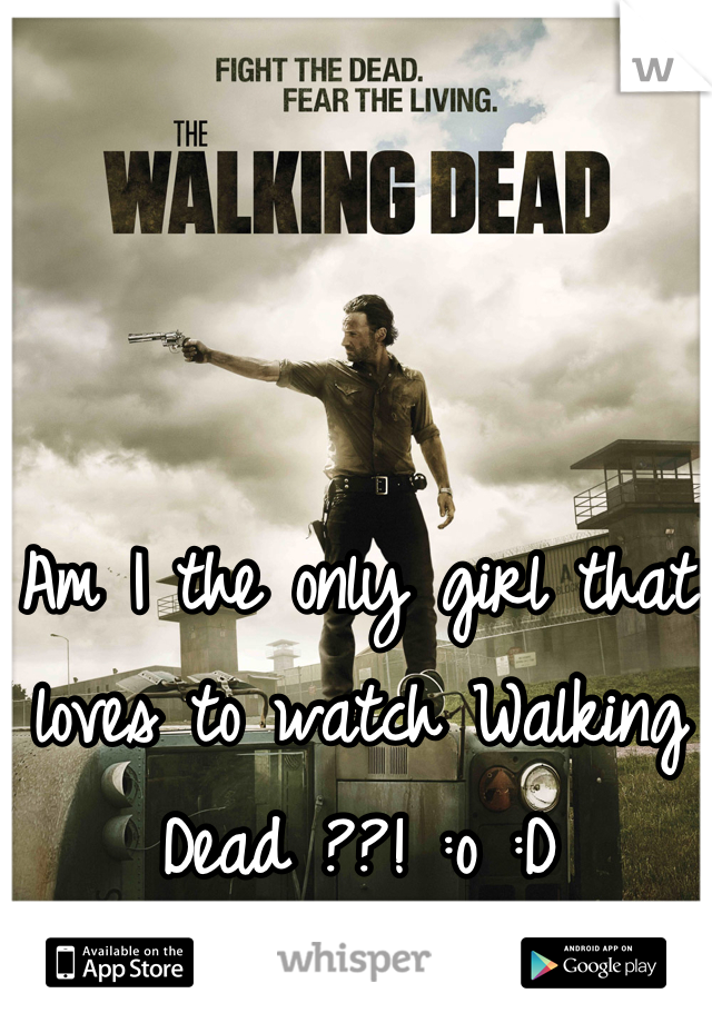 Am I the only girl that loves to watch Walking Dead ??! :o :D