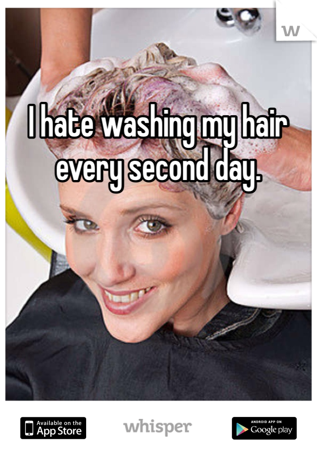 I hate washing my hair every second day.