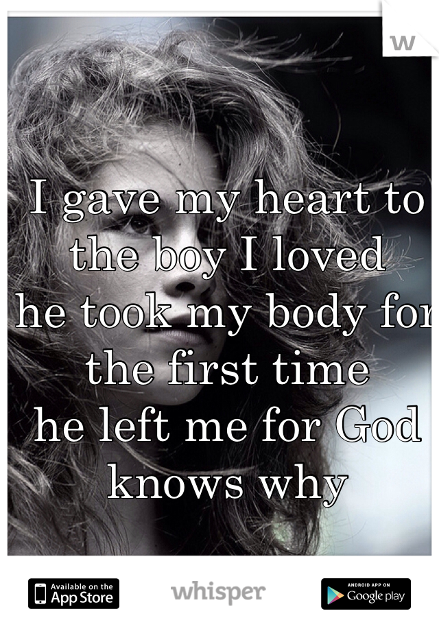 I gave my heart to the boy I loved he took my body for the first time he left me for God knows why