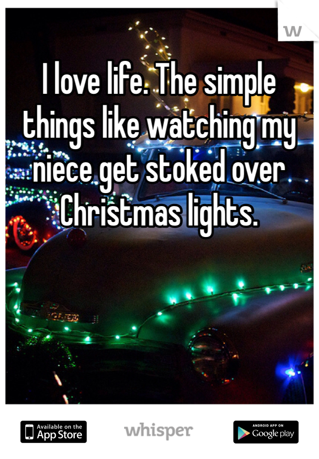 I love life. The simple things like watching my niece get stoked over Christmas lights.