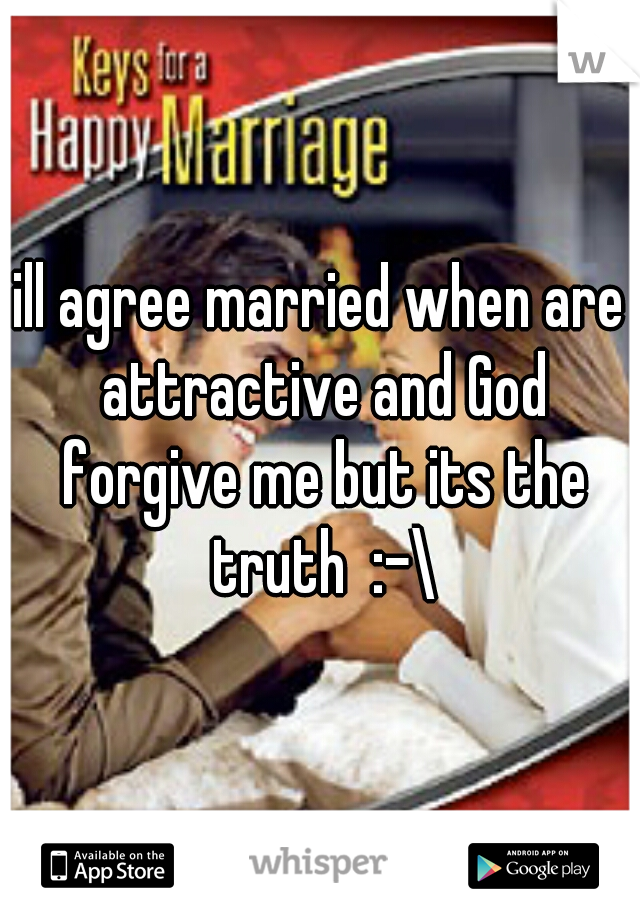 ill agree married when are attractive and God forgive me but its the truth  :-\