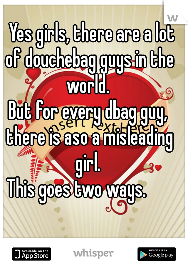 Yes girls, there are a lot of douchebag guys in the world.   But for every dbag guy, there is aso a misleading girl.    This goes two ways.