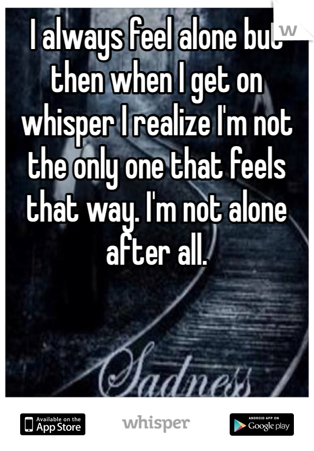I always feel alone but then when I get on whisper I realize I'm not the only one that feels that way. I'm not alone after all.