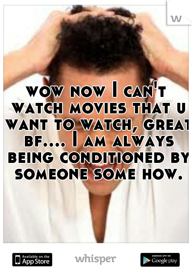 wow now I can't watch movies that u want to watch, great bf.... I am always being conditioned by someone some how.