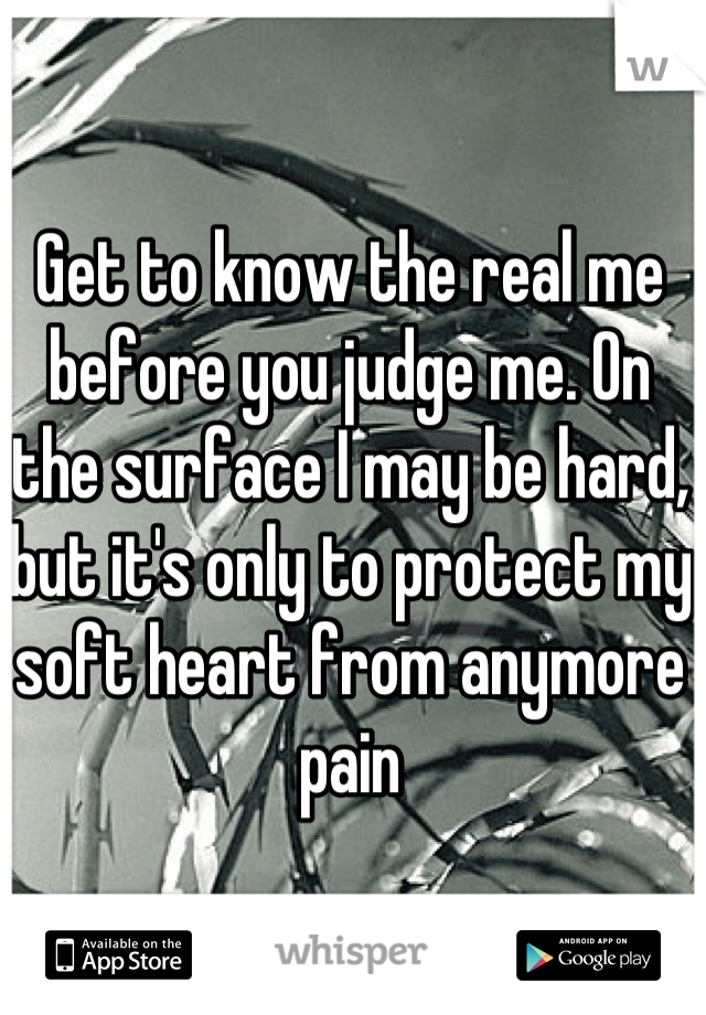 Get to know the real me before you judge me. On the surface I may be hard, but it's only to protect my soft heart from anymore pain