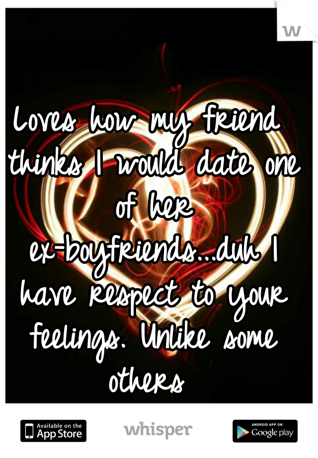 Loves how my friend thinks I would date one of her ex-boyfriends...duh I have respect to your feelings. Unlike some others