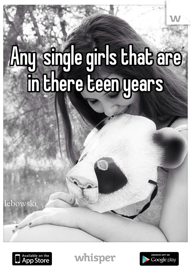 Any  single girls that are in there teen years