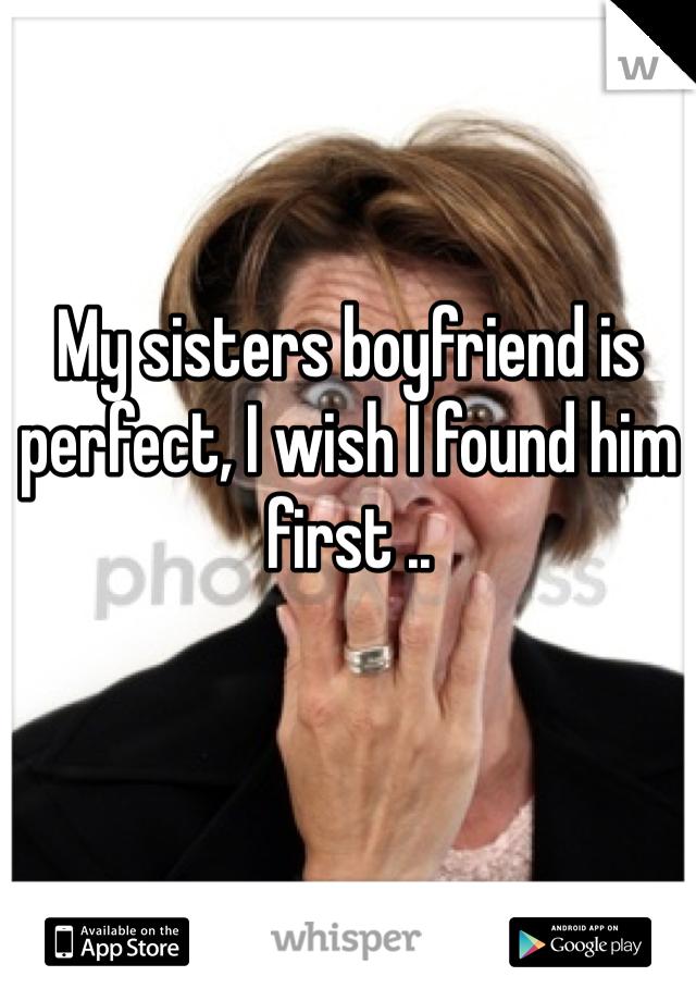 My sisters boyfriend is perfect, I wish I found him first ..