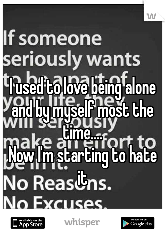 I used to love being alone and by myself most the time.... Now I'm starting to hate it