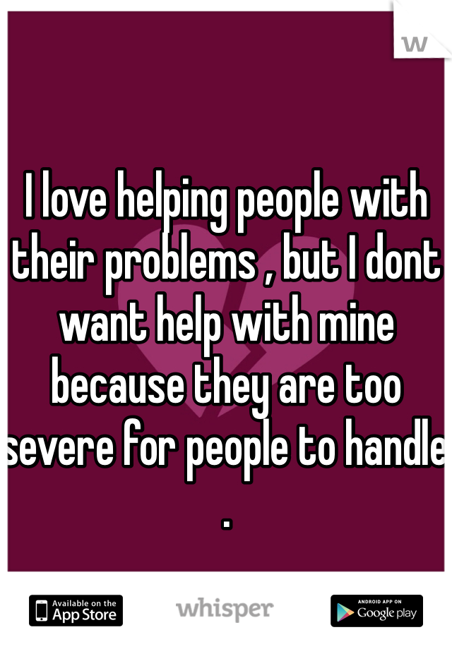 I love helping people with their problems , but I dont want help with mine because they are too severe for people to handle .