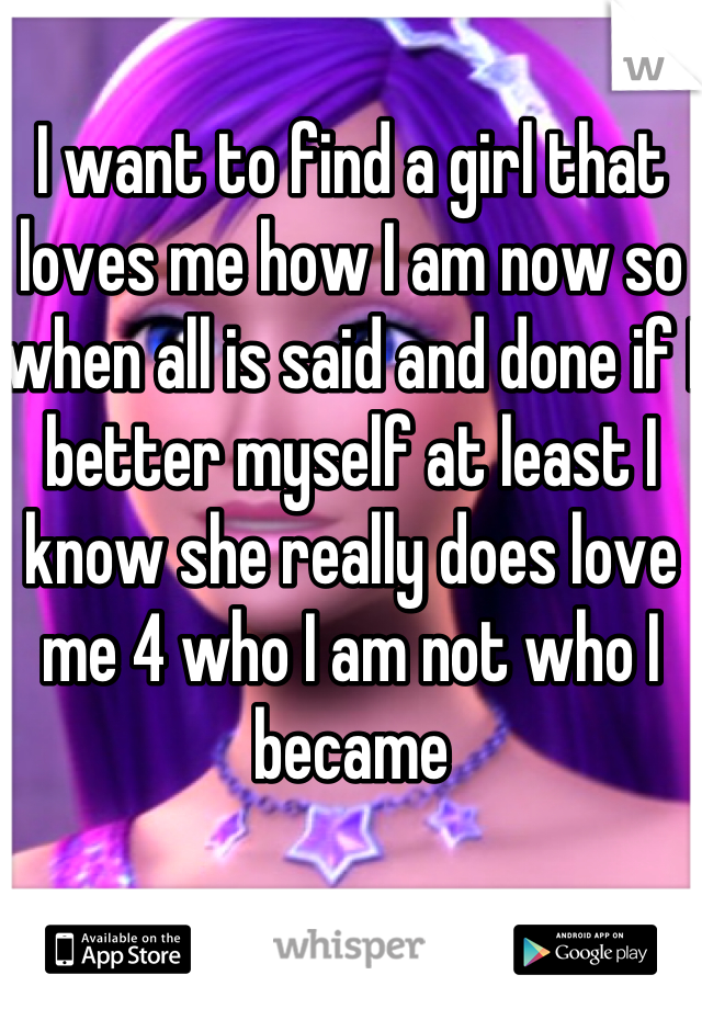 I want to find a girl that loves me how I am now so when all is said and done if I better myself at least I know she really does love me 4 who I am not who I became