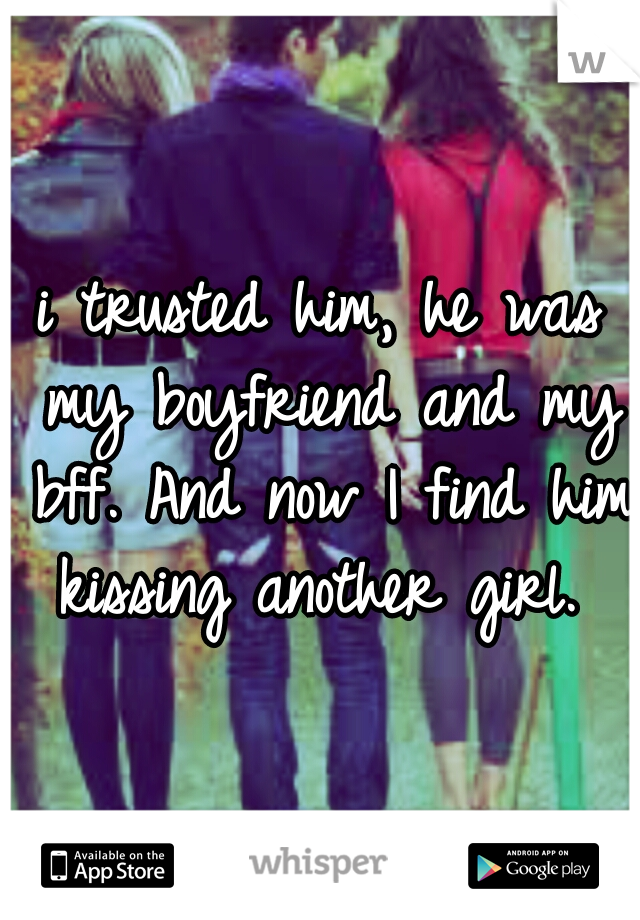 i trusted him, he was my boyfriend and my bff. And now I find him kissing another girl.