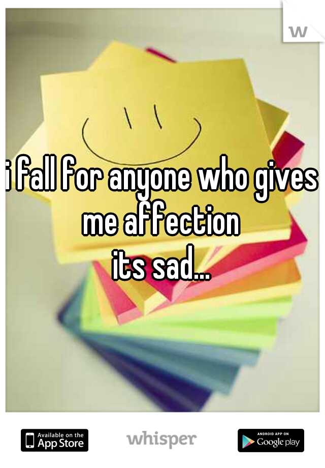 i fall for anyone who gives me affection  its sad...