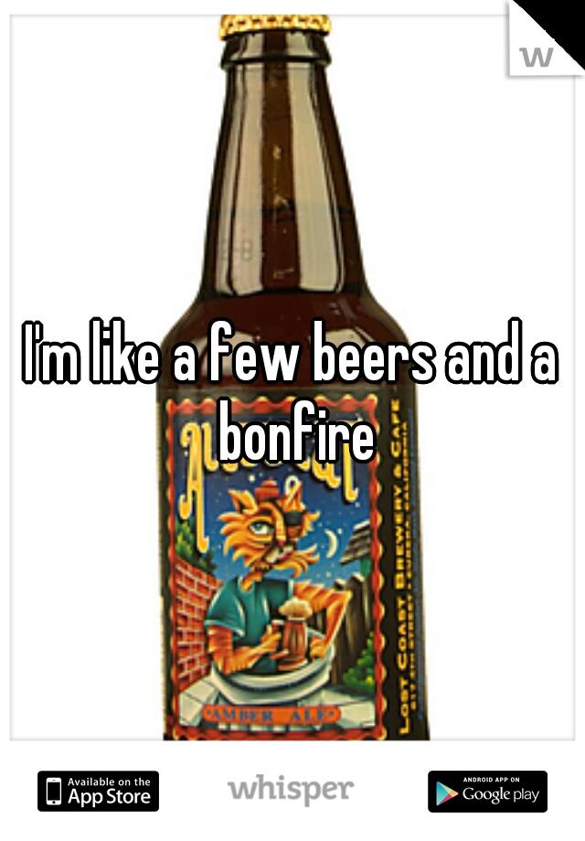 I'm like a few beers and a bonfire