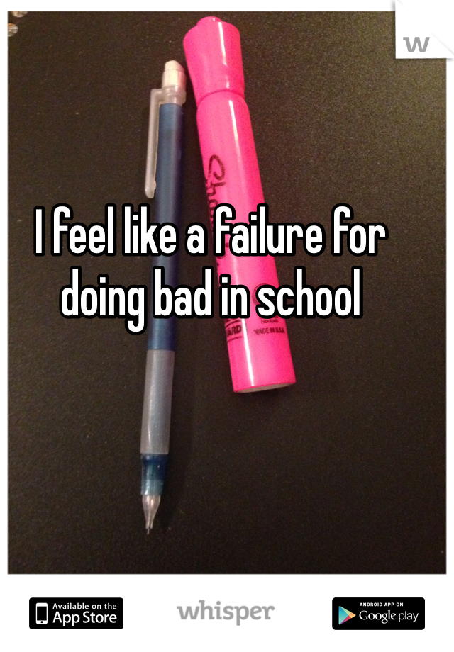 I feel like a failure for doing bad in school